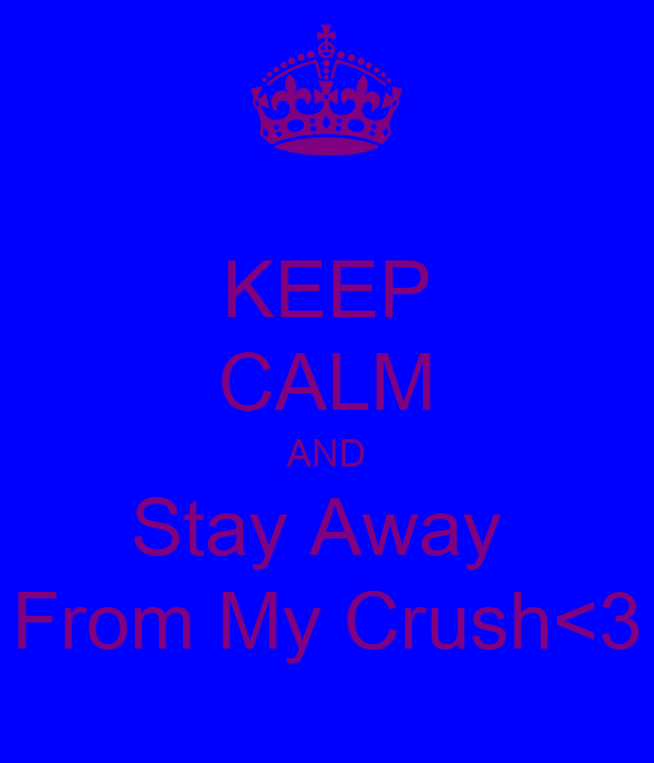 KEEP CALM AND Stay Away  From My Crush<3