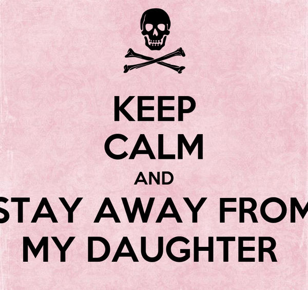 KEEP CALM AND STAY AWAY FROM MY DAUGHTER