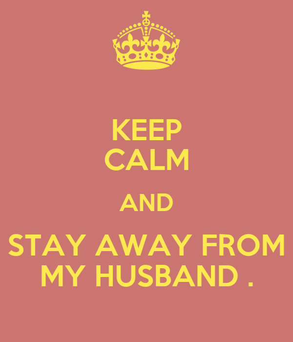 KEEP CALM AND STAY AWAY FROM MY HUSBAND .