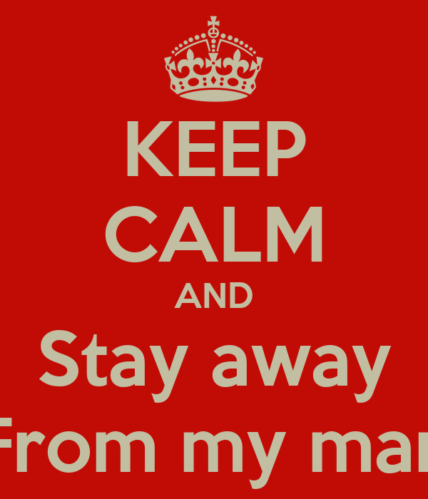 KEEP CALM AND Stay away From my man