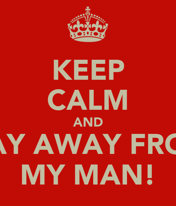 KEEP CALM AND STAY AWAY FROM  MY MAN!