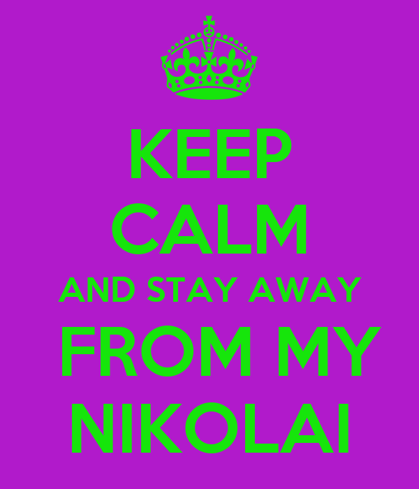 KEEP CALM AND STAY AWAY  FROM MY NIKOLAI