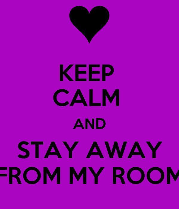 KEEP  CALM  AND STAY AWAY FROM MY ROOM