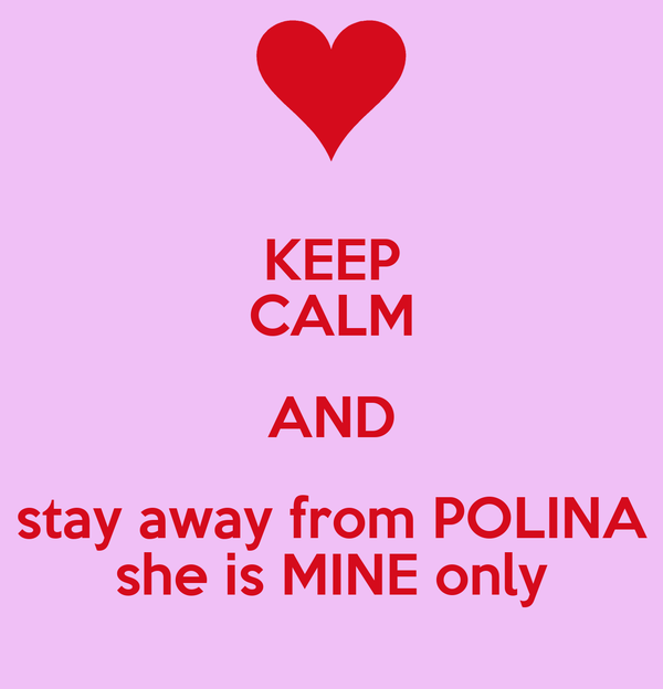KEEP CALM AND stay away from POLINA she is MINE only