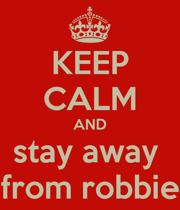 KEEP CALM AND stay away  from robbie