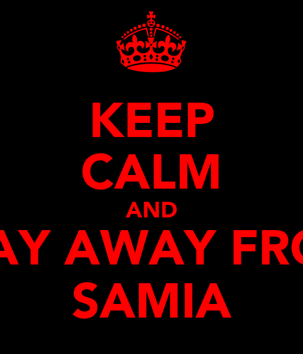 KEEP CALM AND STAY AWAY FROM SAMIA