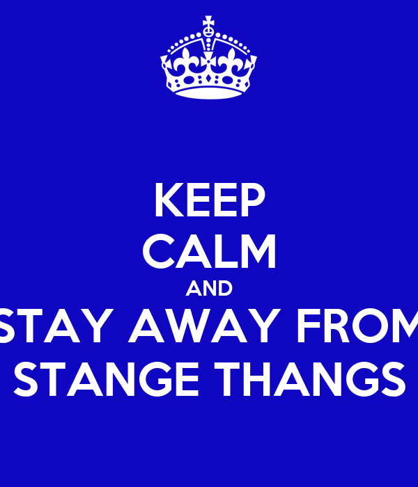 KEEP CALM AND STAY AWAY FROM STANGE THANGS