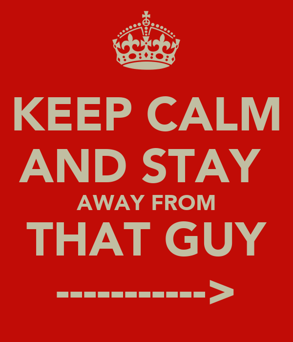 KEEP CALM AND STAY  AWAY FROM THAT GUY ----------->