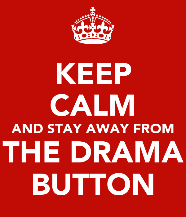 KEEP CALM AND STAY AWAY FROM THE DRAMA BUTTON