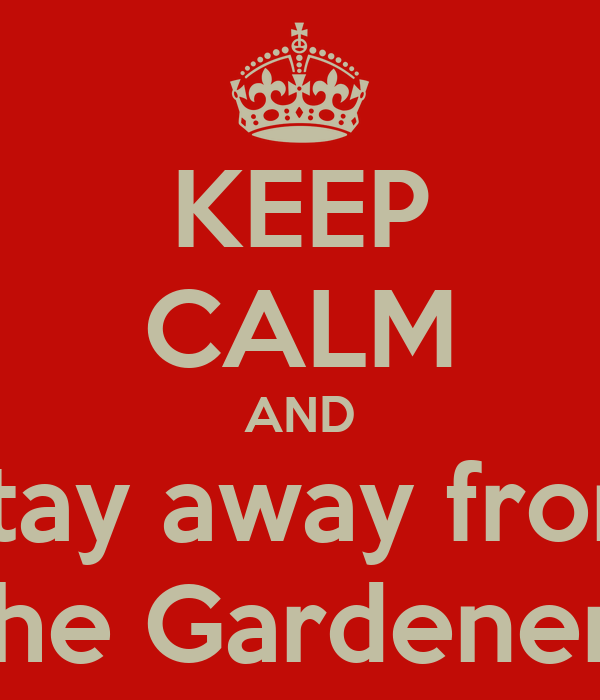 KEEP CALM AND Stay away from the Gardener!