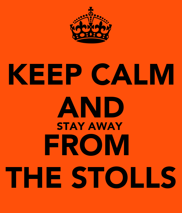 KEEP CALM AND STAY AWAY  FROM  THE STOLLS