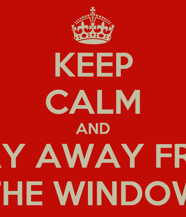 KEEP CALM AND STAY AWAY FROM THE WINDOW