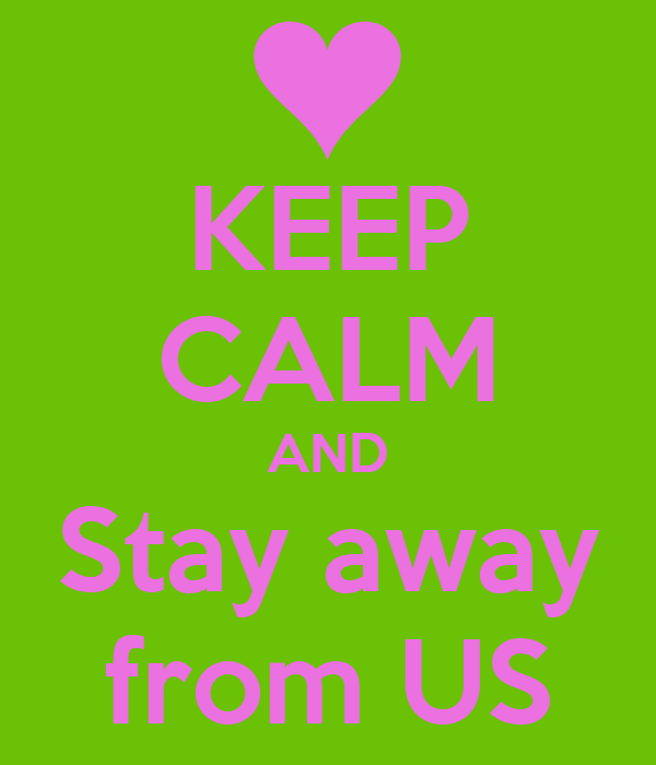 KEEP CALM AND Stay away from US