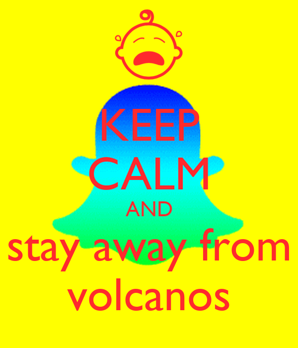 KEEP CALM AND stay away from volcanos