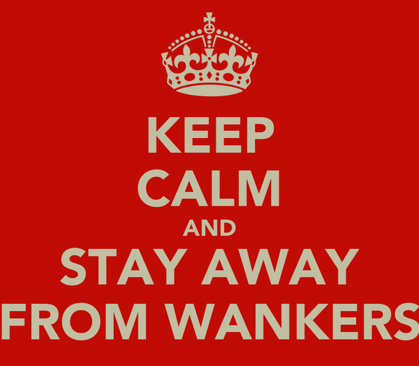 KEEP CALM AND STAY AWAY FROM WANKERS