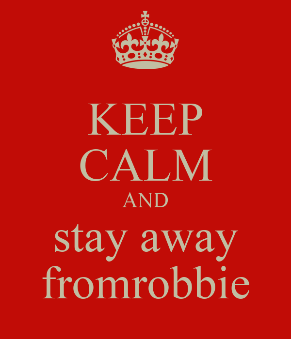 KEEP CALM AND stay away fromrobbie