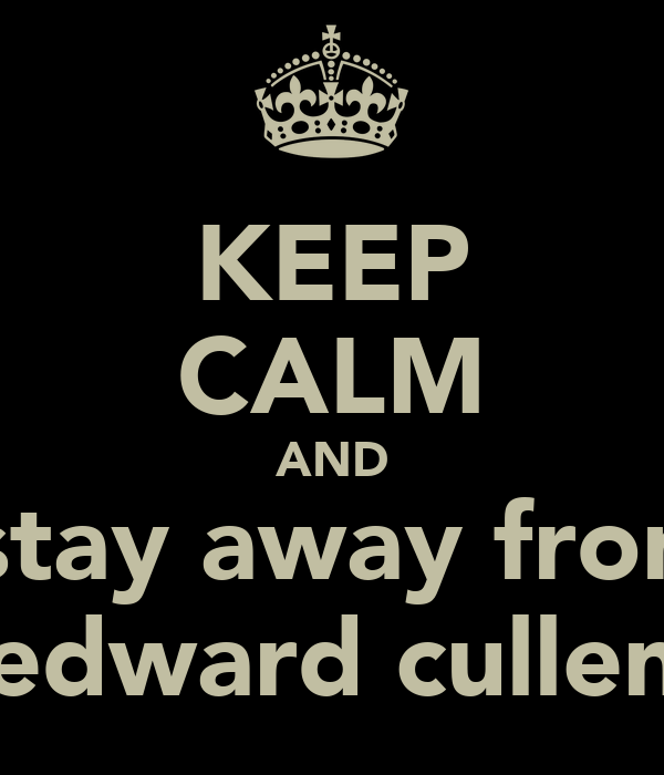 KEEP CALM AND stay away fron edward cullen