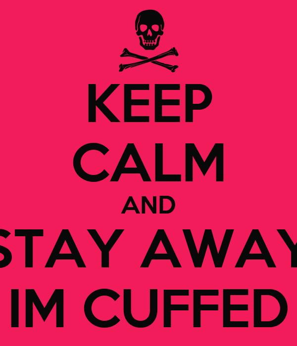 KEEP CALM AND STAY AWAY IM CUFFED