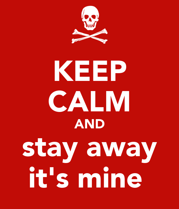 KEEP CALM AND stay away it's mine