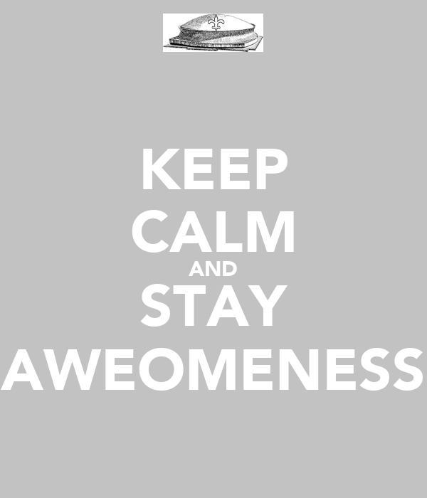 KEEP CALM AND STAY AWEOMENESS