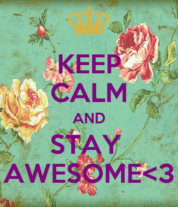 KEEP CALM AND STAY  AWESOME<3