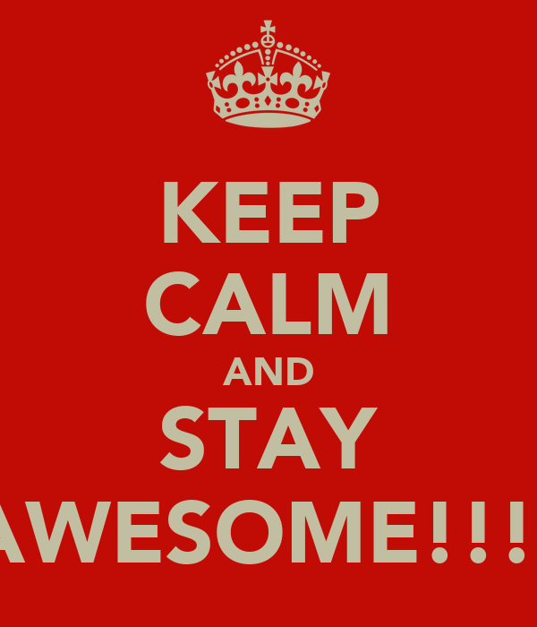 KEEP CALM AND STAY AWESOME!!!!