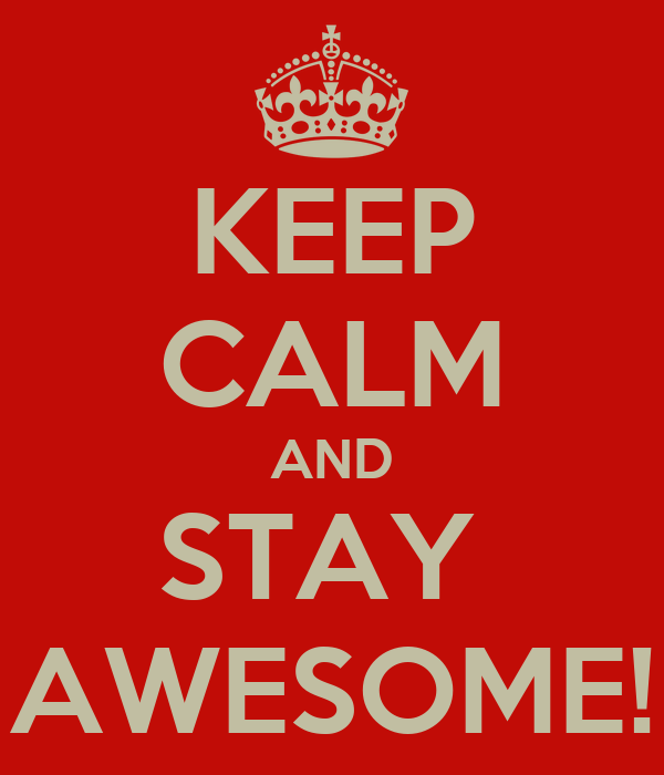 KEEP CALM AND STAY  AWESOME!