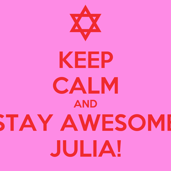 KEEP CALM AND STAY AWESOME JULIA!