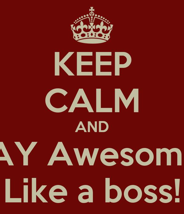 KEEP CALM AND STAY Awesome...  Like a boss!