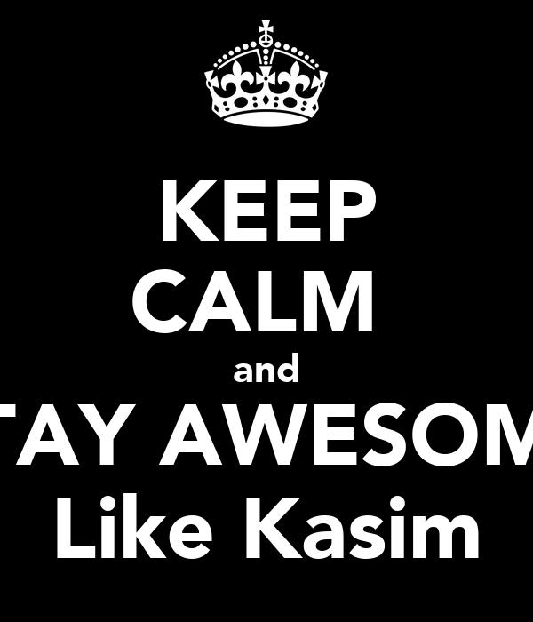 KEEP CALM  and STAY AWESOME Like Kasim