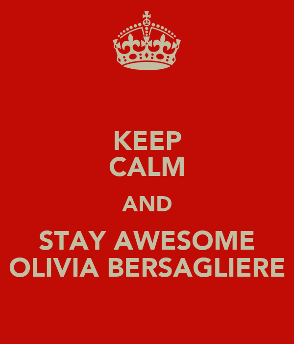 KEEP CALM AND STAY AWESOME OLIVIA BERSAGLIERE