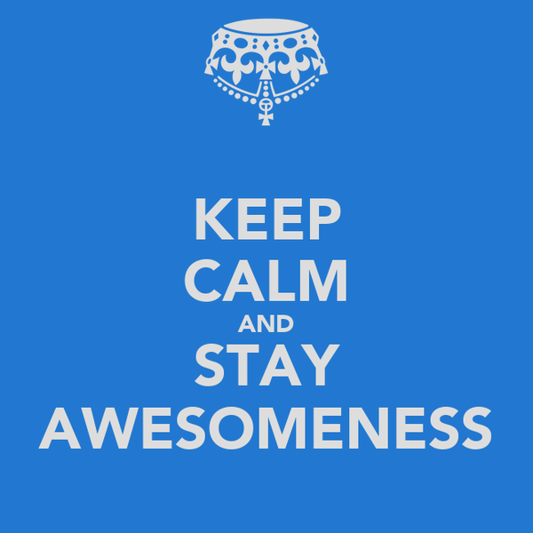 KEEP CALM AND STAY AWESOMENESS