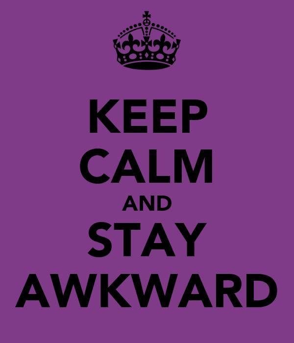 KEEP CALM AND STAY AWKWARD