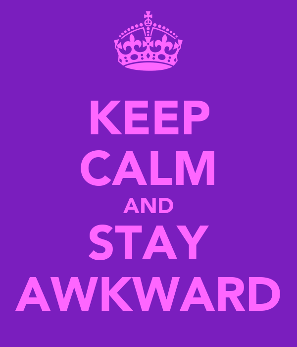 KEEP CALM AND STAY AWKWARD