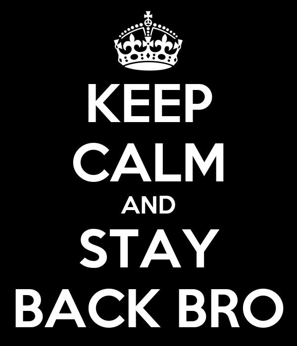 KEEP CALM AND STAY BACK BRO