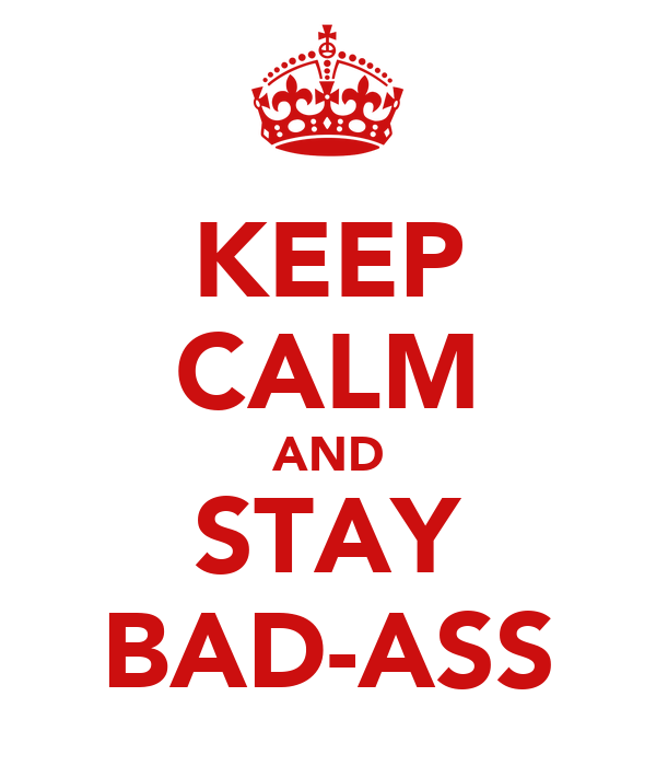 KEEP CALM AND STAY BAD-ASS