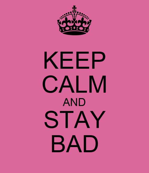 KEEP CALM AND STAY BAD