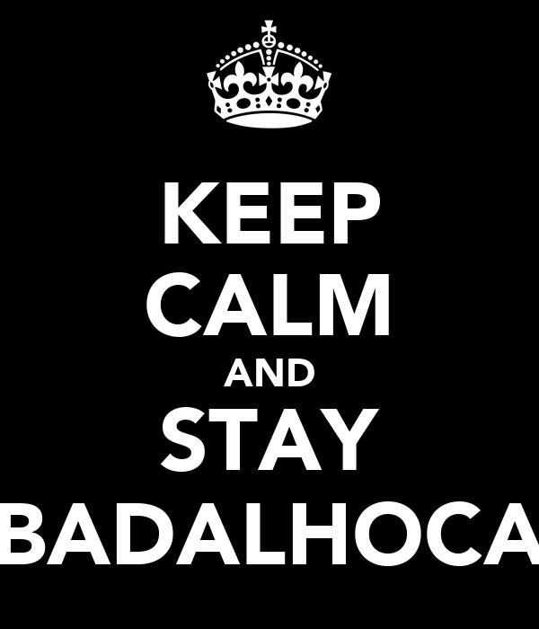 KEEP CALM AND STAY BADALHOCA