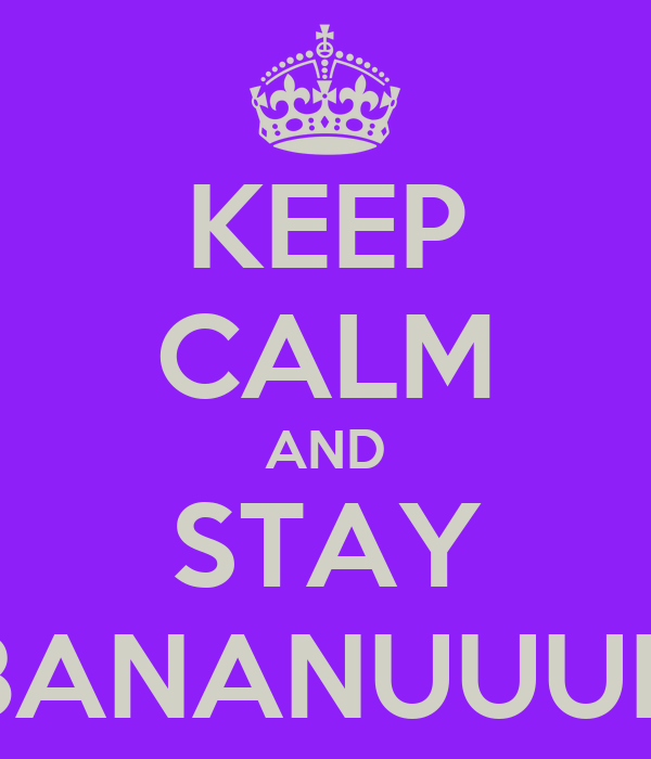 KEEP CALM AND STAY BANANUUUH