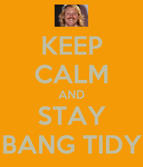 KEEP CALM AND STAY BANG TIDY
