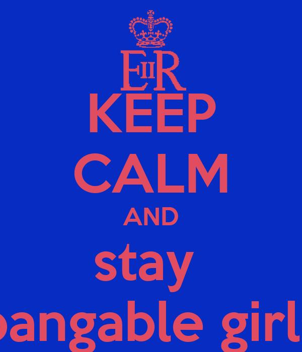 KEEP CALM AND stay  bangable girls