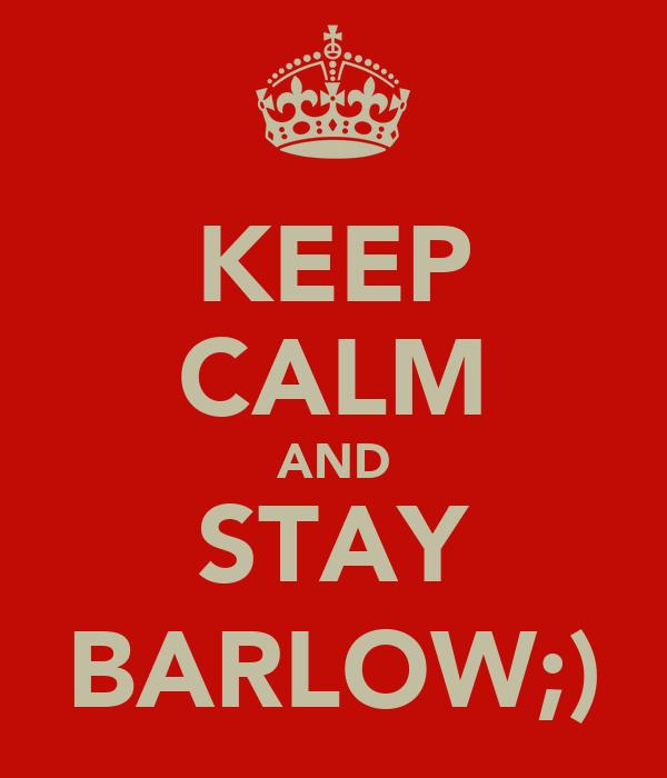 KEEP CALM AND STAY BARLOW;)