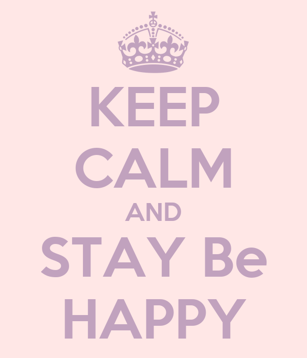 KEEP CALM AND STAY Be HAPPY