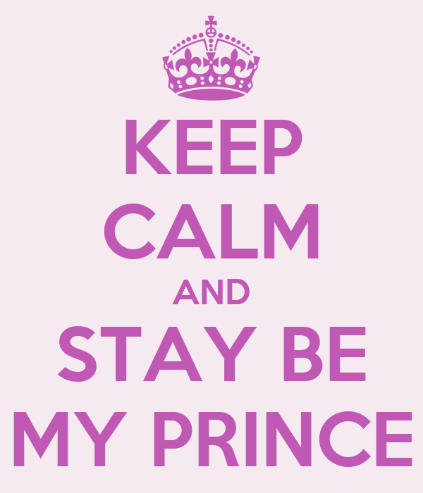 KEEP CALM AND STAY BE MY PRINCE