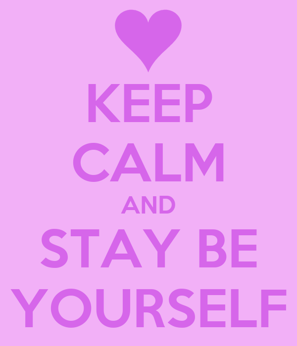 KEEP CALM AND STAY BE YOURSELF