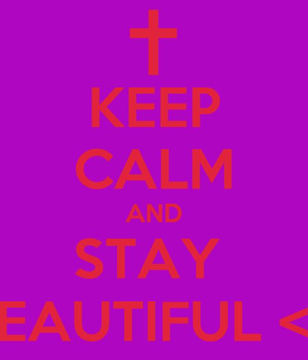 KEEP CALM AND STAY  BEAUTIFUL <3