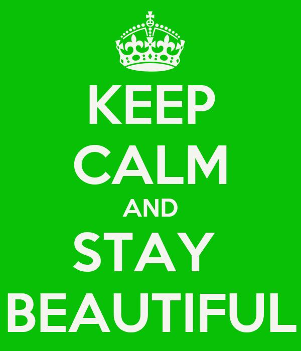 KEEP CALM AND STAY  BEAUTIFUL
