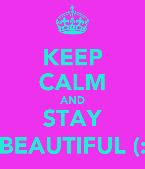 KEEP CALM AND STAY BEAUTIFUL (: