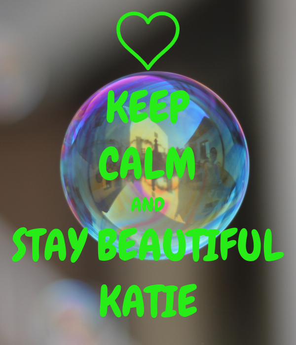 KEEP CALM AND STAY BEAUTIFUL KATIE