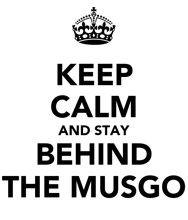 KEEP CALM AND STAY BEHIND THE MUSGO